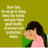 provision: Dear God,  As we go to sleep,  bless my family  and give them  good health,  provision and  protection.  Amen.