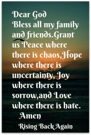 Family, Friends, and God: Dear God  Bless all my family  and friends.Grant  us Peace where  there is chaos,Jfope  where there is  uncertainty, Joy  where there is  sorrow,and Love  where there is bate.  Amen  Rising Back Again Amen 🙏🙏