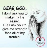 God, Life, and Memes: DEAR GOD,  don't ask you to  make my life  easier.  But I ask you to  give me strength  face all of my  trouble  Gr8 ppl Gr8  thoughts Mesmerizing Quotes