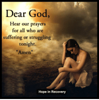 <3 The New Hope in Recovery through Love Light & Laughter: Dear God,  Hear our prayers  for all who are  suffering or struggling  tonight.  Amen  Hope in Recovery <3 The New Hope in Recovery through Love Light & Laughter
