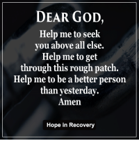 Dear God help me be a better person today then yesterday.  Amen: DEAR GOD,  Help me to seek  you above all else  Help me to get  through this rough patch.  Help me to be a better person  than yesterday.  Amen  Hope in Recovery Dear God help me be a better person today then yesterday.  Amen