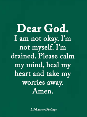 Not Okay: Dear God.  I am not okay. I'm  not myself. I'm  drained. Please calm  my mind, heal my  heart and take my  worries away.  Amen.  LifeLearnedFeelings