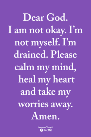 <3: Dear God.  I am not okay. I'm  not myself. I'm  drained. Please  calm my mind,  heal my heart  and take my  worries away.  Amen.  Lessons Taught  By LIFE <3