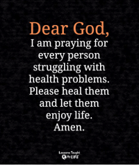 <3: Dear God,  I am praying for  every person  struggling with  health problems.  Please heal them  and let them  enjoy life  Amen  Lessons Taught  By LIFE <3