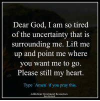 Memes, Addicted, and 🤖: Dear God, I am so tired  of the uncertainty that is  surrounding me. Lift me  up and point me where  you want me to go  Please still my heart  Type Amen if you pray this.  Addiction Trea ment Resources  800.815.6308 AddictsToday.com