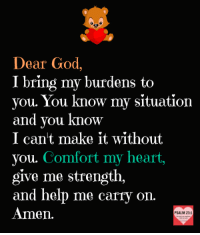 God, Heart, and Help: Dear God,  I bring my burdens to  you. You know my situation  and you know  I can't make it without  you. Comfort my heart,  give me strength,  and help me carry on  Amen.  PSALM 23:1