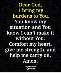 God, Memes, and Heart: Dear God,  I bring my  burdens to You.  You know my  situation and You  know I can't make it  without You.  Comfort my heart,  give me strength, and  help me carry on.  Amen.  Lessons Taught  By <3