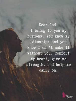 God, Memes, and Heart: Dear God  I bring to you my  burdens. You know my  situation and you  know I can't make it  without you. Comfort  my heart, give me  strength, and help me  carry on.  Quotes  for you