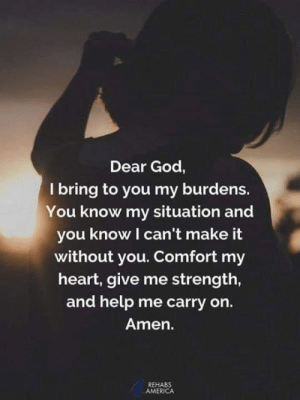 America, God, and Memes: Dear God,  I bring to you my burdens.  You know my situation and  you know I can't make it  without you. Comfort my  heart, give me strength,  and help me carry on.  Amen.  REHABS  AMERICA