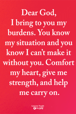 God, Life, and Memes: Dear God,  I bring to you my  burdens. You know  my situation and you  know I can't make it  without you. Comfort  my heart, give me  strength, and help  me carry on.  Lessons Taught  By LIFE <3