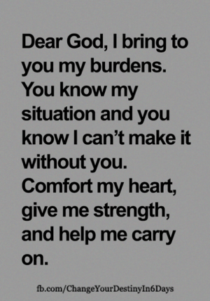 Destiny, God, and Memes: Dear God, I bring to  you my burdens.  You know my  situation and you  know I can't make it  without you.  Comfort my heart,  give me strength,  and help me carry  on.  fb.com/ChangeYour Destiny In 6 Days <3