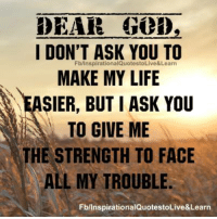God, Life, and Memes: DEAR GOD,  I DON'T ASK YOU TO  Fb/InspirationalQuotestoLive&Learn  MAKE MY LIFE  SIER, BUT I ASK YOU  TO GIVE ME  THE STRENGTH TO FACE  ALL MY TROUBLE  FblinspirationalQuotestoLive&Learn