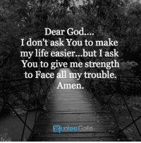 God, Life, and Gate: Dear God  I don't ask You to make  my life easier...but I ask  You to give me strength  to Face all my trouble.  Amen.  ERuotes Gate