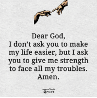 God, Life, and Memes: Dear God,  I don't ask you to make  my life easier, but I ask  you to give me strength  to face all my troubles.  Amen.  Lessons Taught  By LIFE <3
