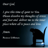 Amen.: Dear God,  I give this time of quiet to You.  Please dissolve my thoughts of stress  and fear and deliver me to the inner  place where alTis peace and love.  Amen.  Marianne Williamson Amen.