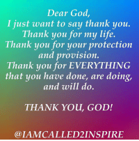 Thank you, God 🙏🏾: Dear God,  I just want to say thank you.  Thank you for my life  Thank you for your protection  and provision  Thank you for EVERYTHING  that you have done, are doing,  and will do  THANK You, GOD!  LAMCALLED2 INSPIRE Thank you, God 🙏🏾