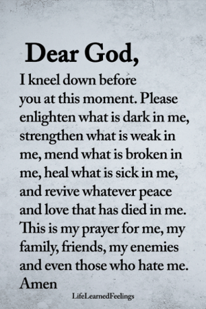 <3: Dear God,  I kneel down before  vou at this moment. Please  enlighten what is dark in me,  strengthen what is weak in  me, mend what is broken in  me, heal what is sick in me,  and revive whatever peace  and love that has died in me.  This is my prayer for me, my  family, friends, my enemies  and even those who hate me.  Amen  LifeLearnedFeelings <3