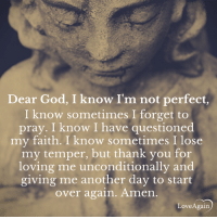 Type Amen if you agree. ~ loveagain.com/fb: Dear God, I know I'm not perfect  I know sometimes I forget to  pray. I know I have questioned  my faith. I know sometimes I lose  my temper, but thank you for  loving me unconditionally and  giving me another day to start  over again. Amen  Love Again Type Amen if you agree. ~ loveagain.com/fb