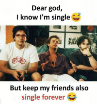 Friends, God, and Memes: Dear god,  I know l'm single  But keep my friends also  single forever Follow our new page - @sadcasm.co