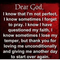 i know: Dear God,  I know that I'm not perfect  I know sometimes I forget  to pray. I know I have  questioned my faith,  know sometimes I lose my  temper, but thank you for  loving me unconditionally  and giving me another day  to start over again