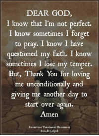God, Thank You, and Help: DEAR GOD,  I know that I'm not perfect.  I know sometimes I forget  to pray. I know I have  questioned my faith. I know  sometimes I lose my temper.  But, Thank You for loving  me unconditionally and  giving me another day to  start over again.  Amen  ADDICTION TREATMENT RESouRCEs  8oo-8Is-6308 Get Help Today! WingsOfEncouragement.org  24/7 Addiction Helpline Call - 1.800.815.6308