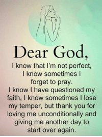 God, Memes, and Thank You: Dear God,  I know that I'm not perfect,  I know sometimes l  forget to pray.  I know I have questioned my  faith, I know sometimes I lose  my temper, but thank you for  loving me unconditionally and  giving me another day to  start over again.