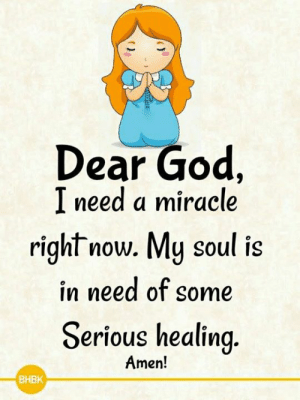 Dear God  I need a miracle  right now. My soul is  in need of some  Serious healing  Amen.  BHBK <3 🙏