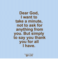 <3: Dear God,  I want to  take a minute,  not to ask for  anything from  you. But simply  to say you thank  you for all  I have  Lessons Taught  By LIFE <3