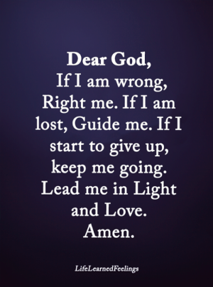 God, Love, and Memes: Dear God,  If I am wrong,  Right me. If I am  lost, Guide me. If I  start to give up,  keep me going  Lead me in Light  and Love  Amen  LifeLearnedFeelings <3