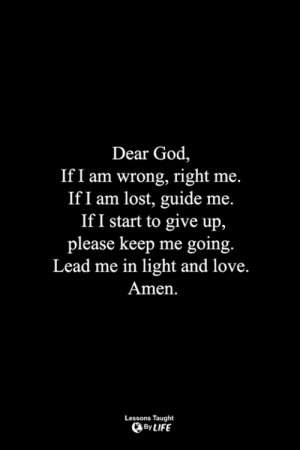 God, Life, and Love: Dear God,  If I am wrong, right me.  If I am lost, guide me.  If I start to give up,  please keep me going  Lead me in light and love.  Amen.  Lessons Taught  By LIFE <3