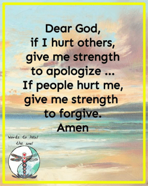 God, Memes, and 🤖: Dear God,  if I hurt others,  give me strength  to apologize...  If people hurt me,  give me strength  to forgive.  Amen  Words to heal  the soul Words to heal the soul