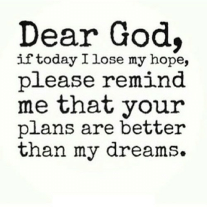 https://iglovequotes.net/: Dear God,  if today I lose my hope,  please remind  me that your  plans are better  than my dreams. https://iglovequotes.net/