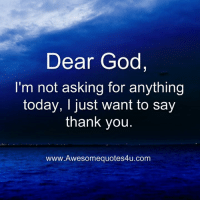 God: Dear God,  I'm not asking for anything  today, I just want to say  thank you.  www.Awesomequotes4u.com