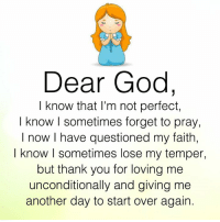 God, Memes, and Thank You: Dear God,  know that I'm not perfect,  I know I sometimes forget to pray,  I now I have questioned my faith,  I know I sometimes lose my temper,  but thank you for loving me  unconditionally and giving me  another day to start over again.