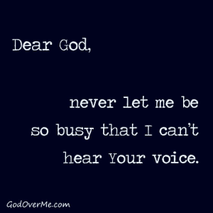 : Dear God,  never let me be  so busy that I can't  hear Your voice.  GodoverMe.com