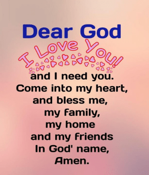 I Need You: Dear God  ou!  Love  and I need you.  Come into my heart,  and bless me,  my family,  my home  and my friends  In God' name,  Amen.