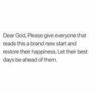 God, Best, and Good: Dear God, Please give everyone that  reads this a brand new start and  restore their happiness. Let their best  days be ahead of them Good day people ♥🙂