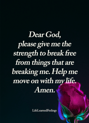 God, Life, and Memes: Dear God,  please give me the  strength to break free  from things that are  breaking me. Help me  move on with my life.  Amen.  LifeLearnedFeelings <3