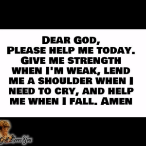 Fall, God, and Memes: DEAR GOD  PLEASE HELP ME TODAY  GIVE ME STRENGTH  WHEN I'M WEAK, LEND  ME A SHOULDER WHEN  NEED TO CRY, AND HELP  ME WHEN FALL. AMEN Amen!