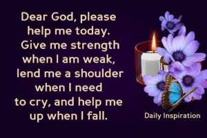 Fall, God, and Memes: Dear God, please  help me today  Give me strength  when I am weak,  lend me a shoulder  when I need  to cry, and help me  up when I fall.  Daily Inspiration Daily Inspiration