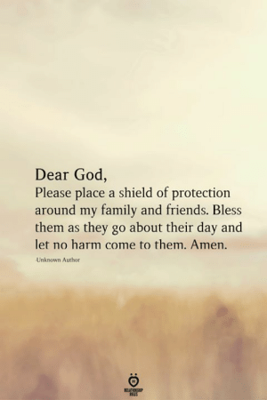 dear god: Dear God,  Please place a shield of protection  around my family and friends. Bless  them as they go about their day and  let no harm come to them. Amen.  Unknown Author  RELATIONSHIP  LES