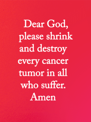 <3: Dear God,  please shrink  and destroy  every cancer  tumor in al1  who suffer.  Amen <3