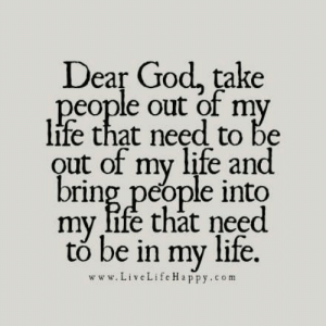 Dear God, take people out of my life that need to be out of my life and bring people into my life that need to be in my life.: Dear God, take people out of my life that need to be out of my life and bring people into my life that need to be in my life.