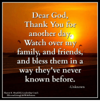 Memes, Leadership, and 🤖: Dear God  Thank You for  another day  Watch over my  family, and friends,  and bless them in a  way they've never  known before  Unknown  Sharon K. Brayfield, Leadership Coach  FB.com/LivingLifeWithPassion <3 Dear God thank You for another day....  <3 Sharon K. Brayfield, Professional Life Coach & Mentor