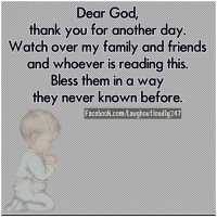 Memes, 🤖, and Dears: Dear God,  thank you for another day.  Watch over my family and friends  and whoever is reading this.  Bless them in a way  they never known before.  Facebook.com/Laughoutloudly24T Dear God, I just wanted to say thank you for another day. Watch over my family and friends today, bless us in a way we've never known before. Amen!