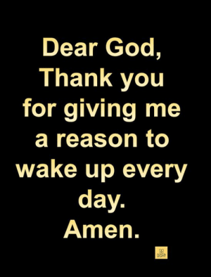 God, Memes, and Thank You: Dear God,  Thank you  for giving me  a reason to  wake up every  day  Amen.