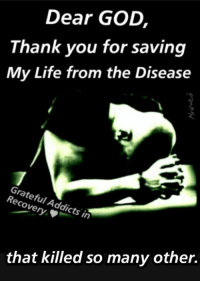 dear god: Dear GOD  Thank you for saving  My Life from the Disease  Grateful Addicts in  that killed so many other.