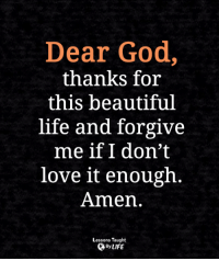 <3: Dear God,  thanks for  this beautiful  life and forgive  me if I don't  love it enough  Amen.  Lessons Taught  By LIFE <3