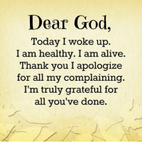 Apology: Dear God,  Today I woke up  I am healthy. I am alive.  Thank you I apologize  for all my complaining  I'm truly grateful for  all you've done
