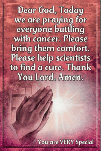 God, Memes, and Thank You: Dear God, Today  we are praying tor  everyone battling  with cancer, Please  bring them comfort  Please help scientists  to find a cure. Thank  You Lord. Amen  You are VERY Special We are all united in prayer... You are VERY Special
